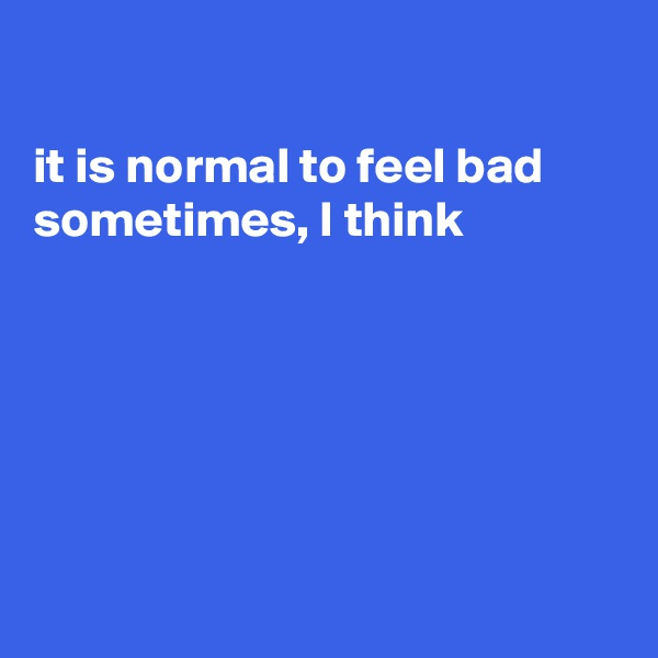 it is normal to feel bad sometimes, I think