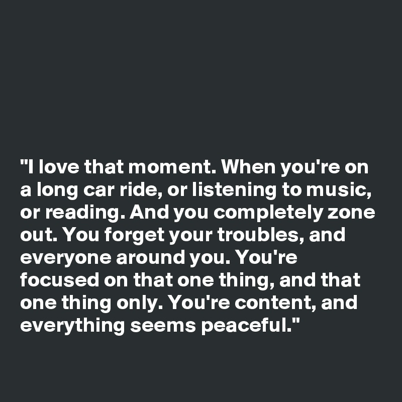 """""""I love that moment. When you're on a long car ride, or listening to music, or reading. And you completely zone out. You forget your troubles, and everyone around you. You're focused on that one thing, and that one thing only. You're content, and everything seems peaceful."""""""