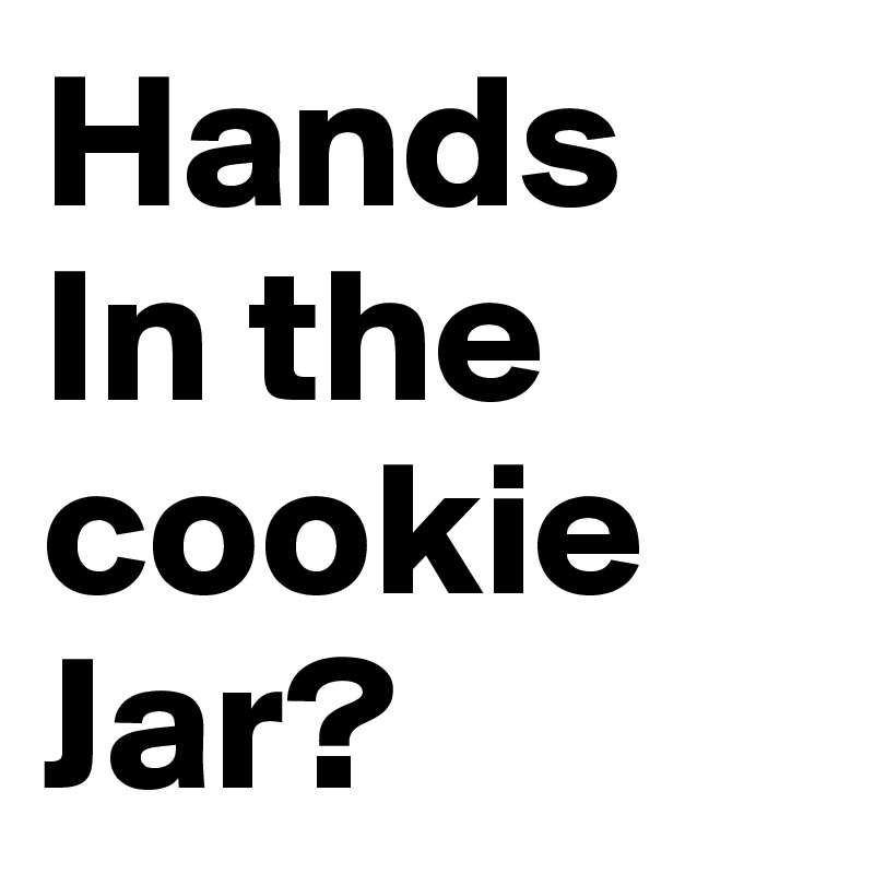Hands In the cookie Jar?