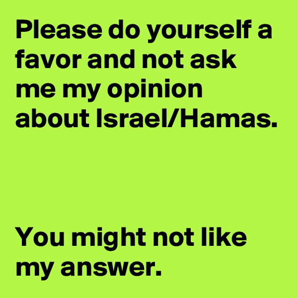 Please do yourself a favor and not ask me my opinion about Israel/Hamas.    You might not like my answer.
