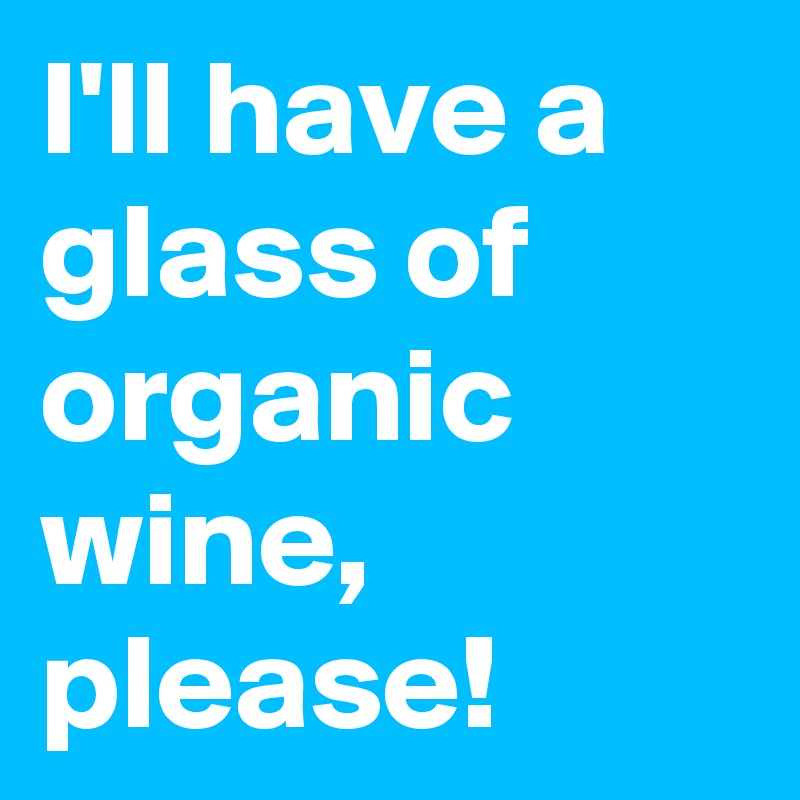 I'll have a glass of organic wine, please!