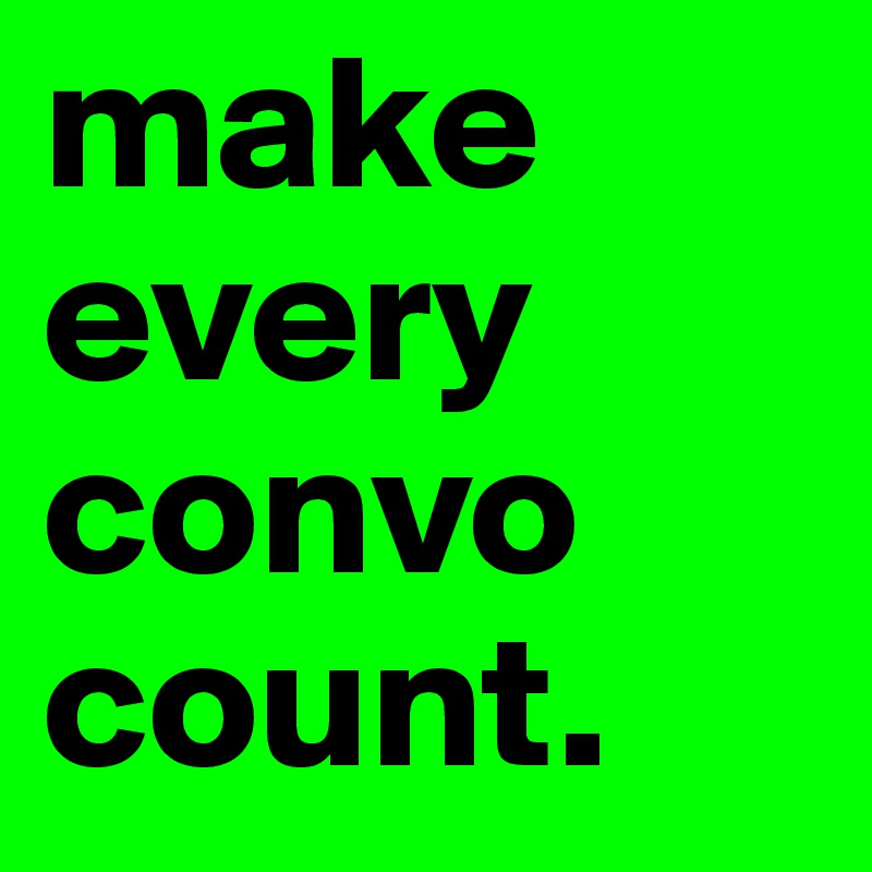 make every convo count.