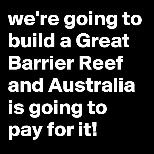 we're going to build a Great Barrier Reef and Australia is going to pay for it!