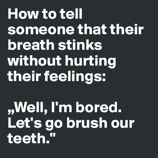 "How to tell someone that their breath stinks without hurting their feelings:   ""Well, I'm bored. Let's go brush our teeth."""