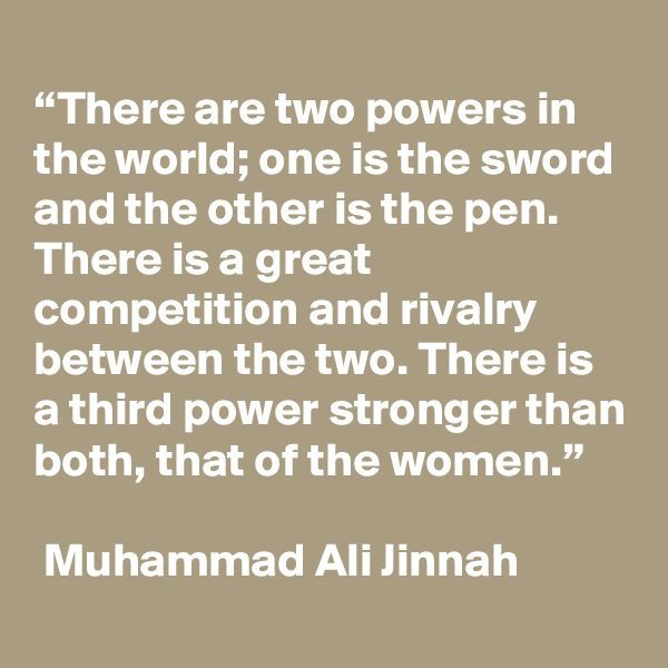 """""""There are two powers in the world; one is the sword and the other is the pen. There is a great competition and rivalry between the two. There is a third power stronger than both, that of the women.""""   Muhammad Ali Jinnah"""