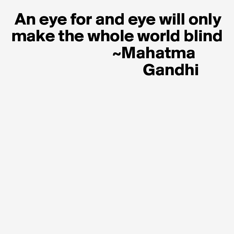 An eye for and eye will only make the whole world blind                               ~Mahatma                                         Gandhi