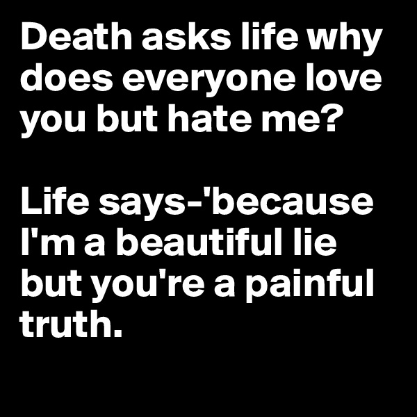 Death asks life why does everyone love you but hate me?  Life says-'because I'm a beautiful lie but you're a painful truth.