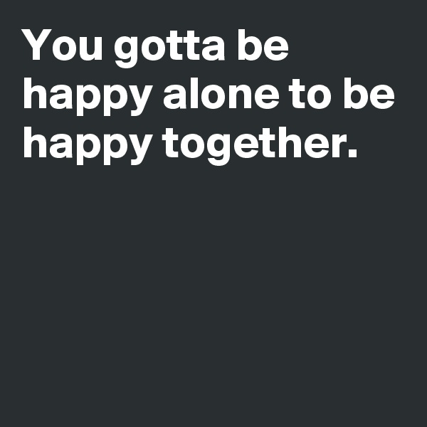 You gotta be happy alone to be happy together.