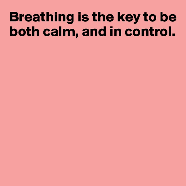 Breathing is the key to be both calm, and in control.