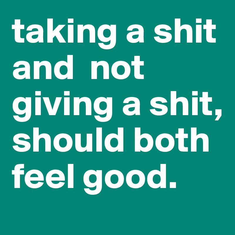 taking a shit and  not giving a shit, should both feel good.