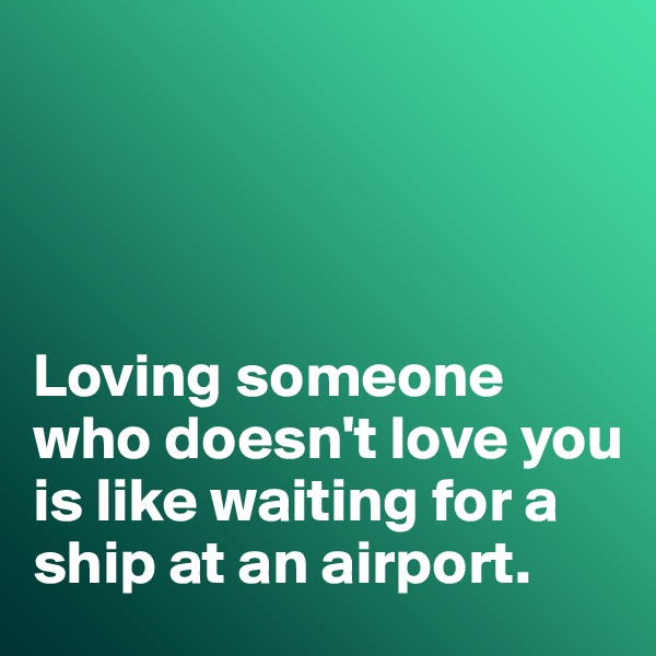 Loving someone who doesn't love you is like waiting for a ship at an airport.