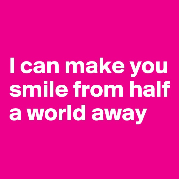 I can make you smile from half a world away