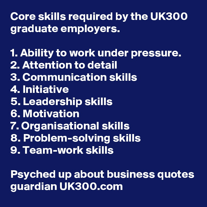 Core skills required by the UK300 graduate employers 1 Ability to