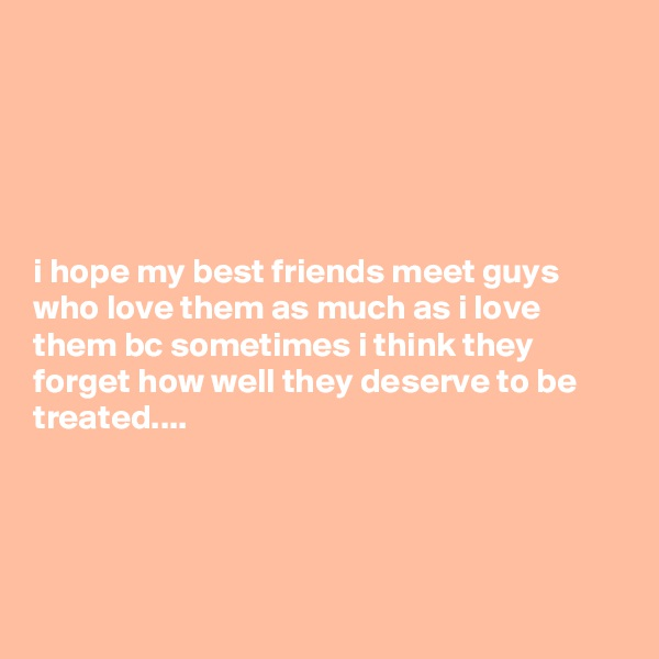 i hope my best friends meet guys who love them as much as i love them bc sometimes i think they forget how well they deserve to be treated....