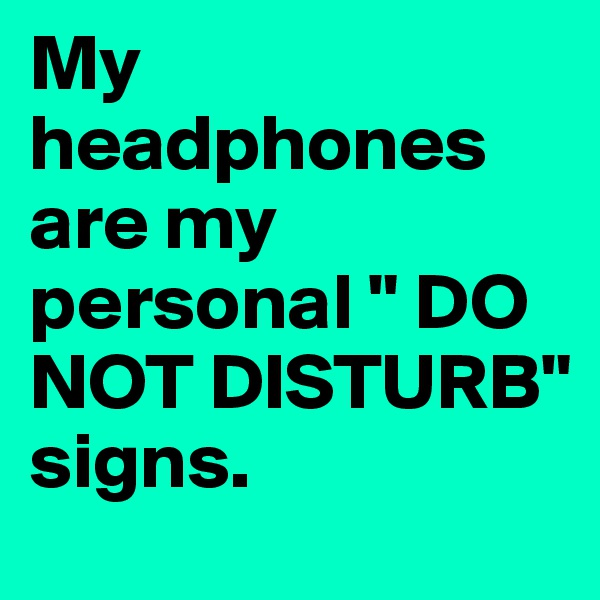"""My headphones are my personal """" DO NOT DISTURB"""" signs."""