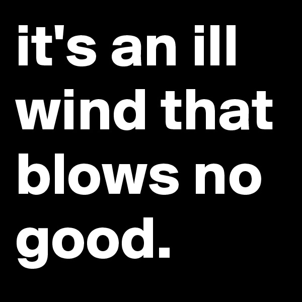 it's an ill wind that blows no good.