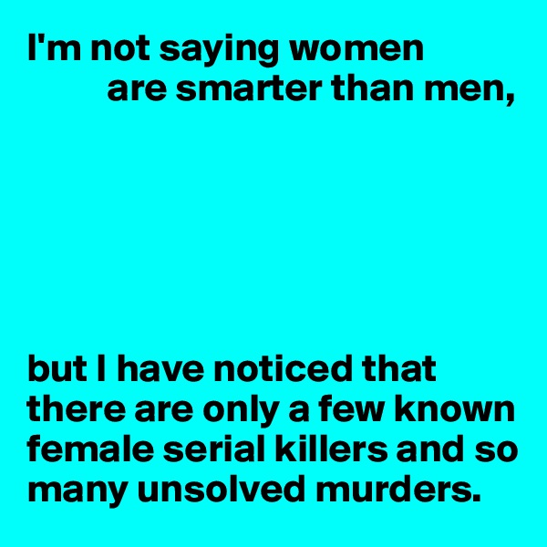 I'm not saying women           are smarter than men,       but I have noticed that there are only a few known female serial killers and so many unsolved murders.