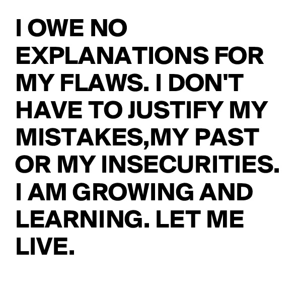 I OWE NO EXPLANATIONS FOR MY FLAWS. I DON'T HAVE TO JUSTIFY MY MISTAKES,MY PAST OR MY INSECURITIES. I AM GROWING AND LEARNING. LET ME LIVE.