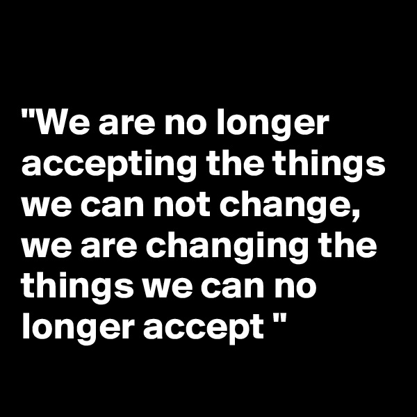 """We are no longer accepting the things we can not change, we are changing the things we can no longer accept """