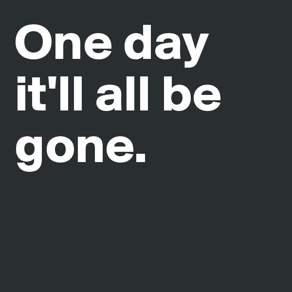 One day it'll all be gone.