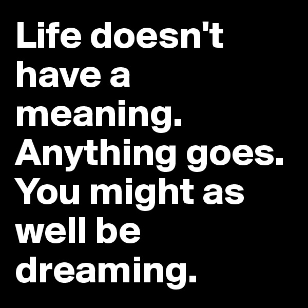 Life doesn't have a meaning. Anything goes. You might as well be dreaming.