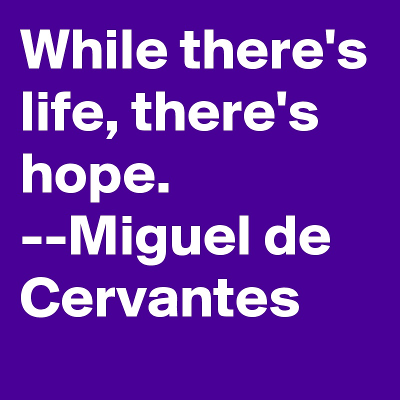 While there's life, there's hope.  --Miguel de Cervantes