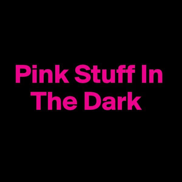 Pink Stuff In       The Dark