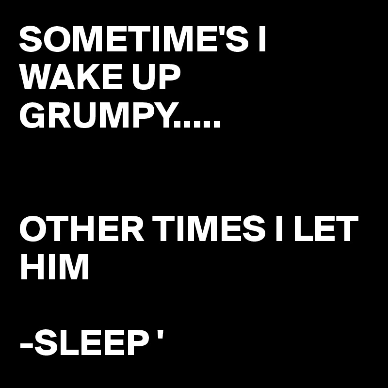 SOMETIME'S I WAKE UP GRUMPY.....   OTHER TIMES I LET HIM   -SLEEP '