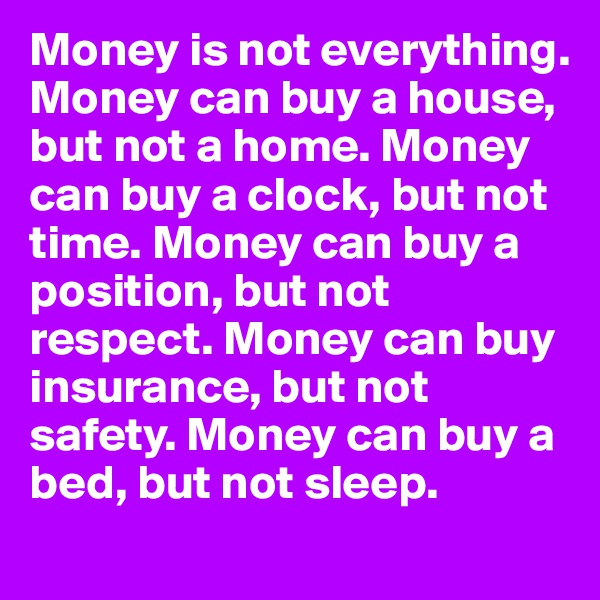 Money is not everything. Money can buy a house, but not a home. Money can buy a clock, but not time. Money can buy a position, but not respect. Money can buy insurance, but not safety. Money can buy a bed, but not sleep.