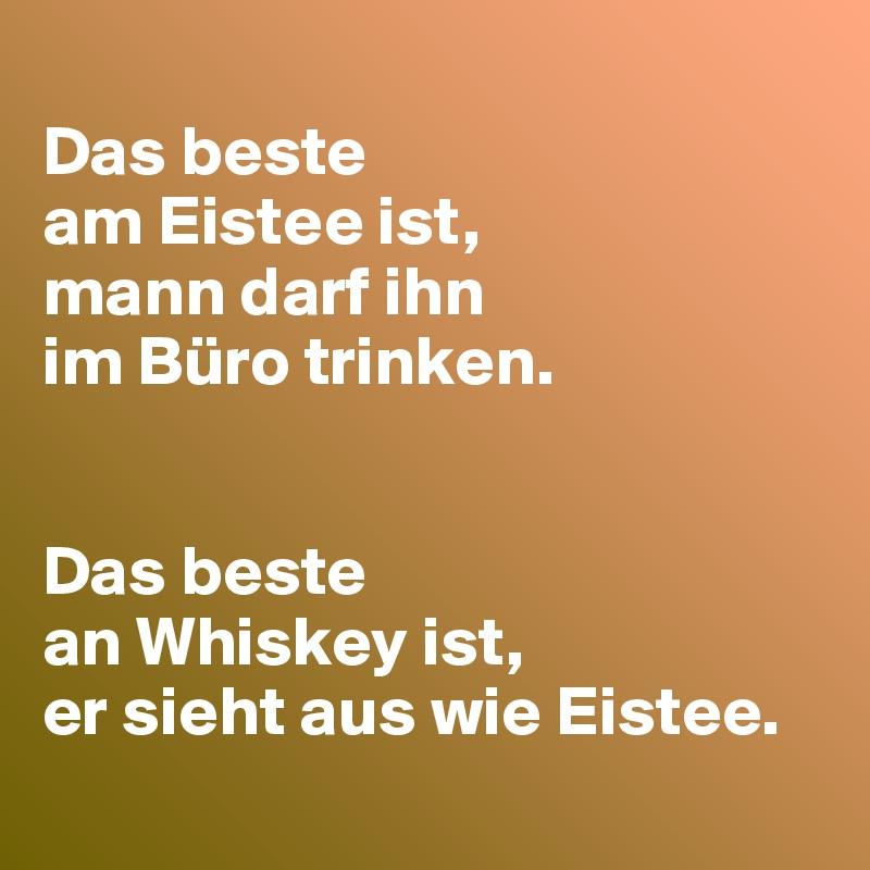 Das beste  am Eistee ist, mann darf ihn  im Büro trinken.   Das beste  an Whiskey ist, er sieht aus wie Eistee.