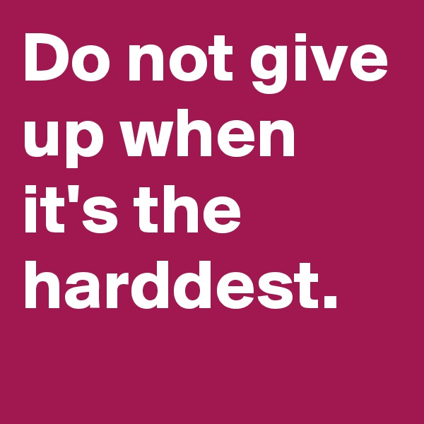 Do not give up when it's the harddest.