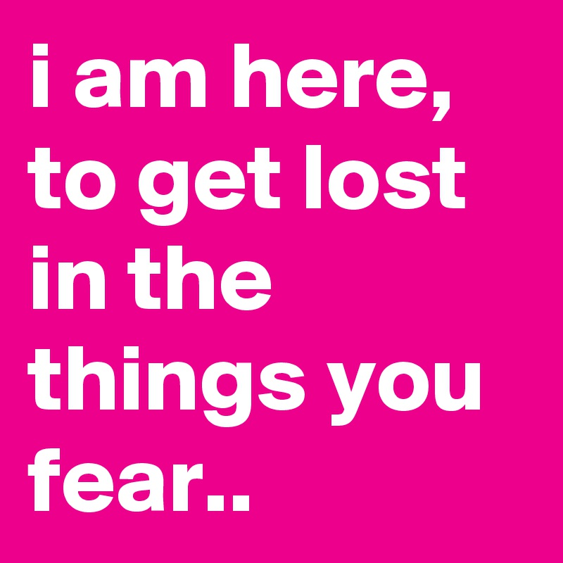 i am here, to get lost in the things you fear..
