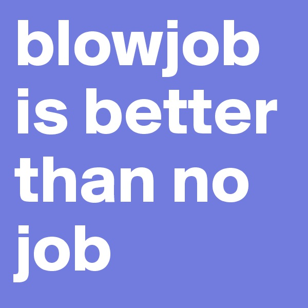 blowjob is better than no      job