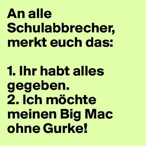 An alle Schulabbrecher, merkt euch das:  1. Ihr habt alles gegeben. 2. Ich möchte meinen Big Mac ohne Gurke!