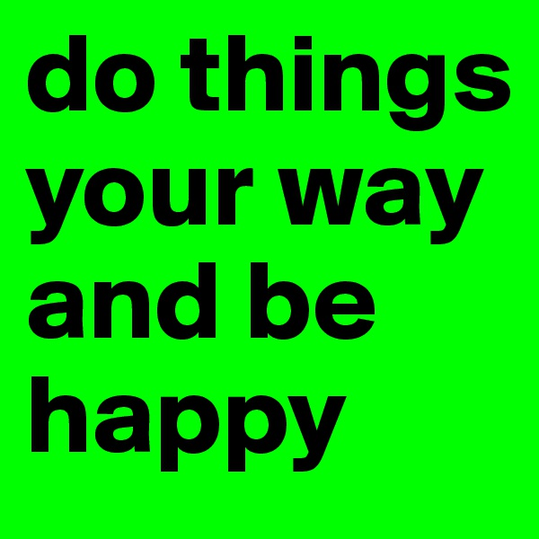 do things your way and be happy