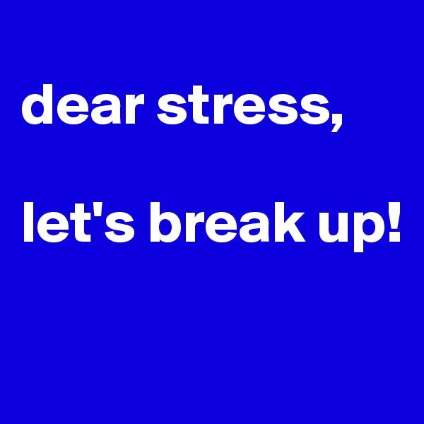 dear stress,  let's break up!