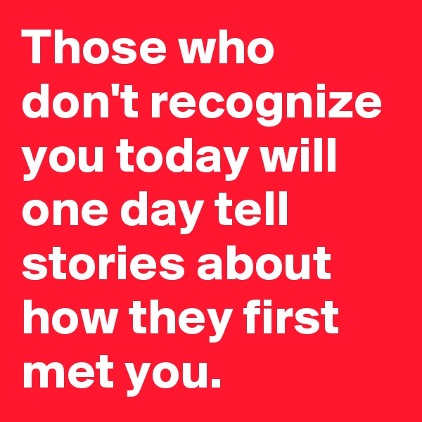 Those who don't recognize you today will one day tell stories about how they first met you.
