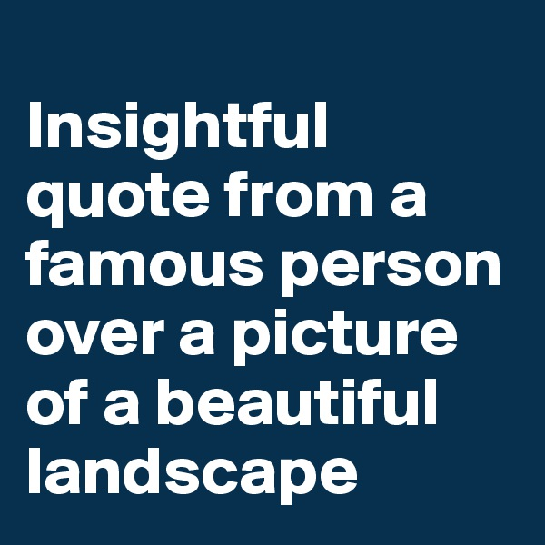 Insightful quote from a famous person over a picture of a beautiful landscape
