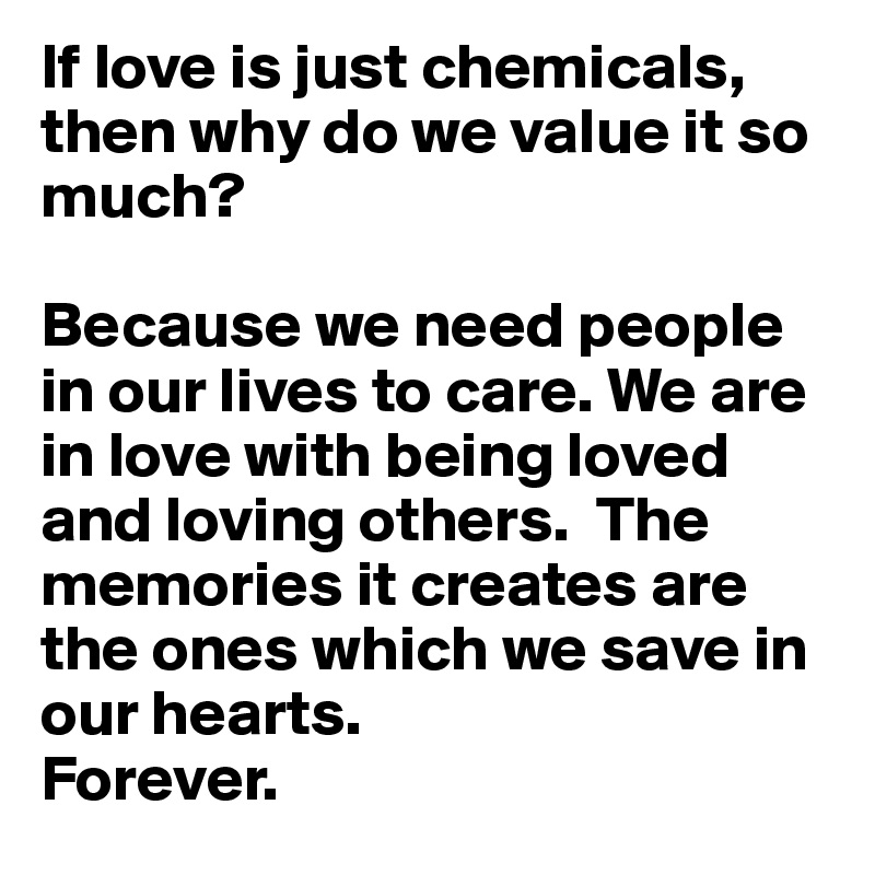 If love is just chemicals, then why do we value it so much?  Because we need people in our lives to care. We are in love with being loved and loving others.  The memories it creates are the ones which we save in our hearts.  Forever.