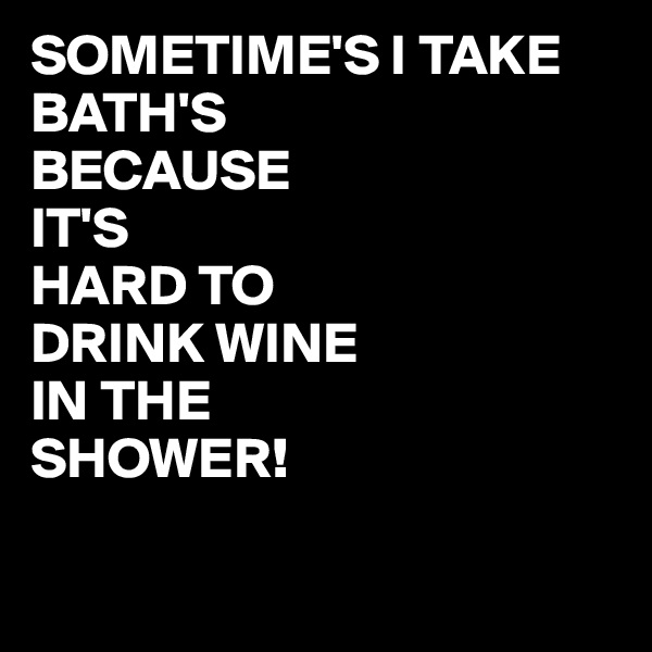 SOMETIME'S I TAKE BATH'S  BECAUSE  IT'S HARD TO  DRINK WINE IN THE SHOWER!