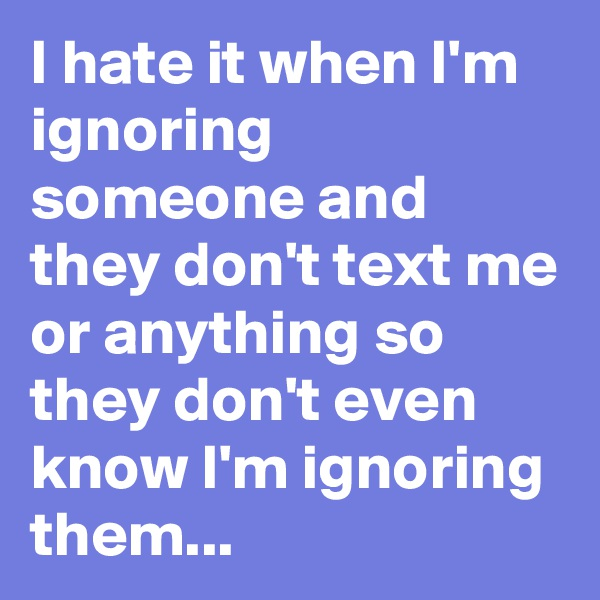 I hate it when I'm ignoring someone and they don't text me or anything so they don't even know I'm ignoring them...
