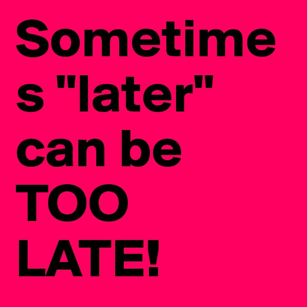 """Sometimes """"later"""" can be TOO  LATE!"""
