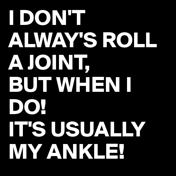 I DON'T ALWAY'S ROLL A JOINT,  BUT WHEN I DO! IT'S USUALLY MY ANKLE!