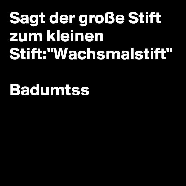 """Sagt der große Stift zum kleinen Stift:""""Wachsmalstift""""  Badumtss"""