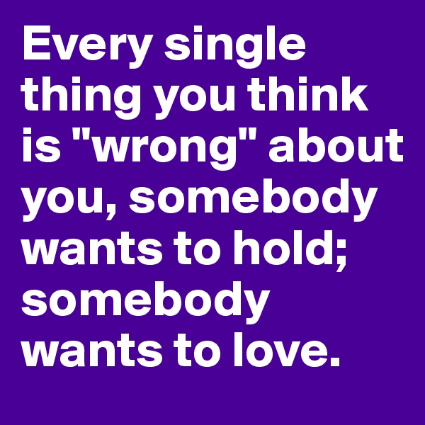 "Every single thing you think is ""wrong"" about you, somebody wants to hold; somebody wants to love."