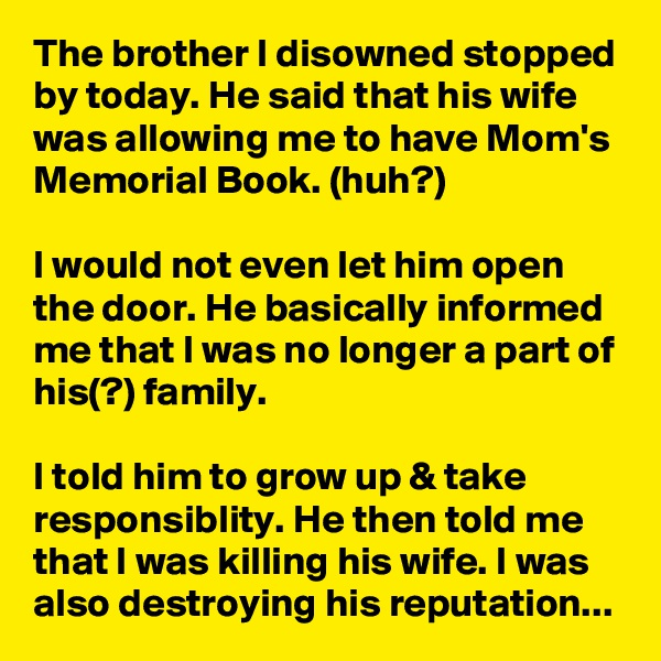 The brother I disowned stopped by today. He said that his wife was allowing me to have Mom's Memorial Book. (huh?)  I would not even let him open the door. He basically informed me that I was no longer a part of his(?) family.  I told him to grow up & take responsiblity. He then told me that I was killing his wife. I was also destroying his reputation...