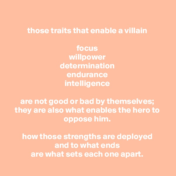 those traits that enable a villain  focus willpower determination endurance intelligence  are not good or bad by themselves; they are also what enables the hero to oppose him.  how those strengths are deployed and to what ends are what sets each one apart.
