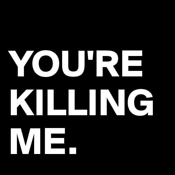 YOU'RE KILLING ME.
