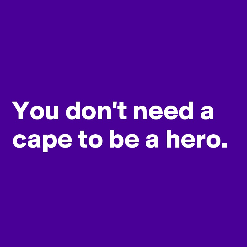 You don't need a cape to be a hero.