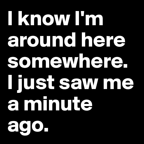I know I'm around here somewhere. I just saw me a minute ago.